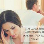Tips Cara Cepat Hamil yang Harus Diperhatikan Para Suami